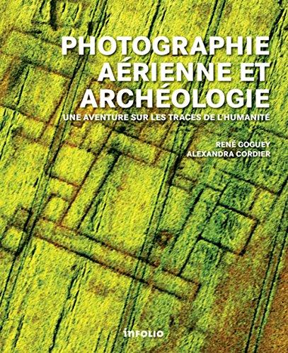 Photographie aérienne et archéologie. Une aventure sur les traces de l'humanité par Rene Goguey, Alexandra Cordier