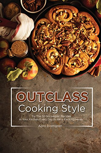 Outclass Cooking Style: Try The 30 Norwegian Recipes in Your Kitchen Every Day to Have Exciting Meals! (English Edition)