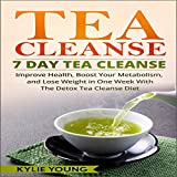 Tea Cleanse - 7 Day Tea Cleanse: Improve Health, Boost Your Metabolism, and Lose Weight in One Week with the Detox Tea Cleanse Diet