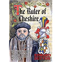 The Ruler of Cheshire: Sir Piers Dutton, Tudor Gangland and the Violent Politics of the Palatine