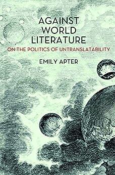 Against World Literature: On the Politics of Untranslatability von [Apter, Emily]