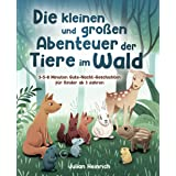 Die kleinen und großen Abenteuer der Tiere im Wald: 3-5-8 Minuten Gute-Nacht-Geschichten für Kinder ab 3 Jahren (Die Abenteue