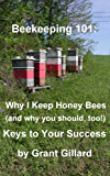 Beekeeping 101:  Why I Keep Honey Bees (and why you should, too!): Keys to your success (English Edition)