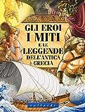 Gli eroi, i miti e le leggende dell'antica Grecia. Ediz. illustrata