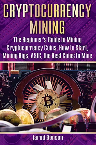 Cryptocurrency Mining: The Beginner's Guide to Mining Cryptocurrency