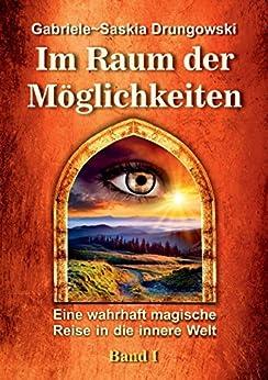 Im Raum der Möglichkeiten: Eine wahrhaft magische Reise in die innere Welt - Band 1 von [Drungowski, Gabriele-Saskia]