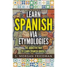 Learn Spanish via Etymologies: The Addictive Way To Learn Spanish Quickly (English Edition)