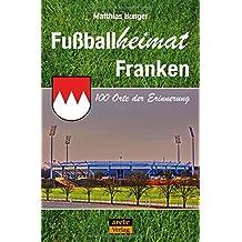 Fußballheimat Franken: 100 Orte der Erinnerung (Fußballheimat / 100 Orte der Erinnerung)