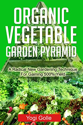 Organic Vegetable Garden Pyramid: A Radical New Gardening Technique For Gaining 500% Yield (English Edition)