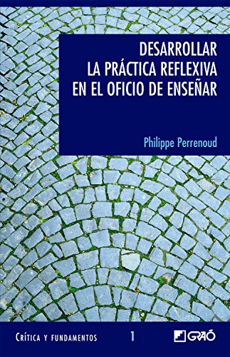 Desarrollar la práctica reflexiva en el oficio de enseñar (CRITICA Y FUNDAMENTOS) por Philippe Perrenoud