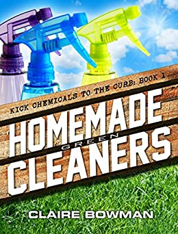 Homemade Green Cleaners: (Non-Toxic, Chemical-Free, Natural Cleaning, Green Clean, Home Remedies, DIY Household Hacks) (Kick Chemicals To The Curb Book 1) by [Bowman, Claire]