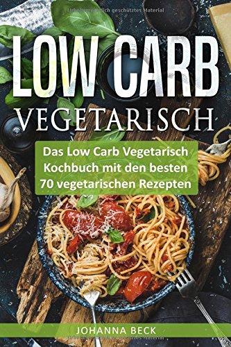 Image of Low Carb Vegetarisch: Das Low Carb Vegetarisch Kochbuch mit den besten 70 vegetarischen Rezepten – schnell und gesund abnehmen mit Low Carb