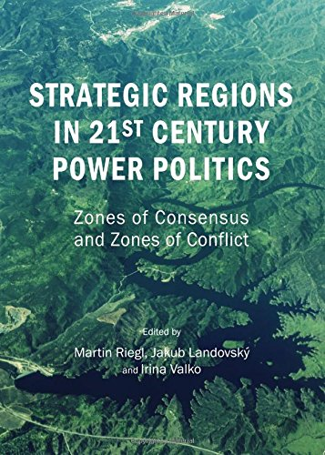 Strategic Regions in 21st Century Power Politics: Zones of Consensus and Zones of Conflict