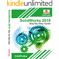 SolidWorks 2018 Step-By-Step Guide: Part, Assembly, Drawings, Sheet Metal, & Surfacing