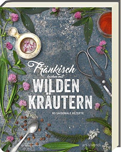 Fränkisch kochen mit wilden Kräutern: 80 saisonale Rezepte