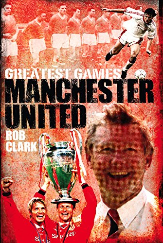 Manchester United Greatest Games: The Red Devils' Fifty Finest Matches -