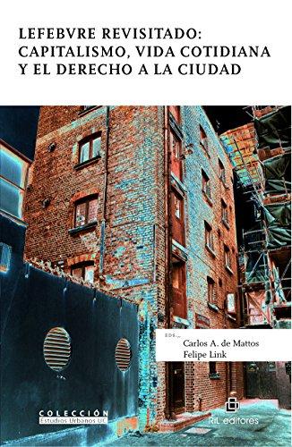 Lefebvre revisitado: capitalismo, vida cotidiana y el derecho a la ciudad por Carlos A. De Mattos