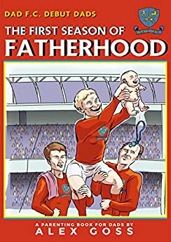 Dad FC | Debut Dads: The First Season of Fatherhood: A Parenting Book for Dads by [Goss, Alex]