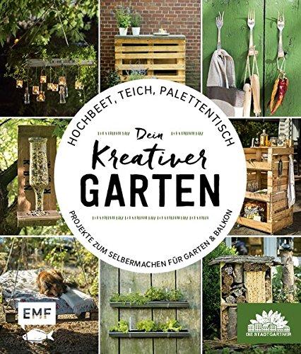 Hochbeet, Teich, Palettentisch - Dein kreativer Garten: Projekte zum Selbermachen für Garten & Balkon - Präsentiert von den Stadtgärtnern