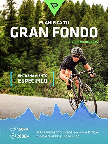 Planifica Tu Gran Fondo: Entrenamiento Ciclista para Marchas y Carreras ciclistas de Gran Fondo (Planifica Tus Pedaladas nº 4) por Chema Arguedas Lozano