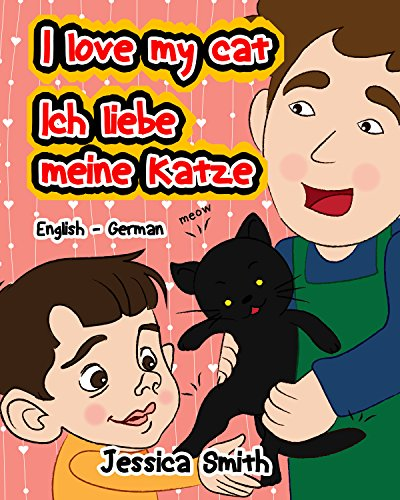 I Love My Cat - Ich Liebe Meine Katze: English - German Children's Picture Book - stunning illustrations for an awesome and fun way to learn languages (Bilingual Children Book) (English Edition)