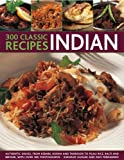 300 Classic Recipes Indian: Authentic Dishes from Kebabs, Pilau Rice and Biryani to Korma, Balti and Tandoori, with over 300 Photographs