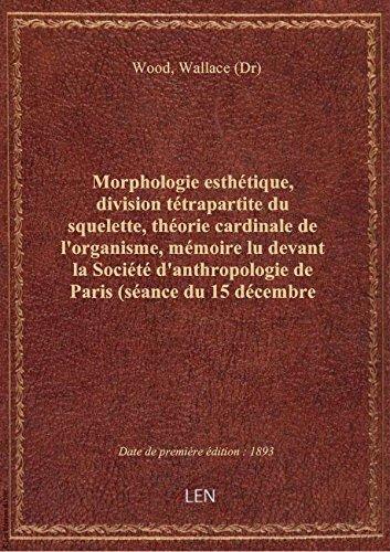Morphologie esthtique, division ttrapartite du squelette, thorie cardinale de l'organisme, mmoir