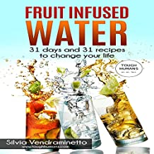 Fruit Infused Water: 31 Days and 31 Recipes to Change Your Life