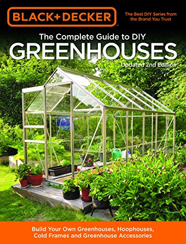 Black & Decker The Complete Guide to DIY Greenhouses, Updated 2nd Edition: Build Your Own Greenhouses, Hoophouses, Cold Frames & Greenhouse Accessories (Black & Decker Complete Guide) -
