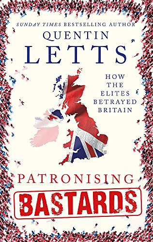 Patronising Bastards: How the Elites Betrayed Britain