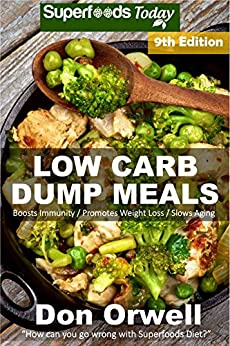 Low Carb Dump Meals: Over 155+ Low Carb Slow Cooker Meals, Dump Dinners Recipes, Quick & Easy Cooking Recipes, Antioxidants & Phytochemicals, Soups Stews ... Book Book 302) (English Edition) de [Orwell,Don]
