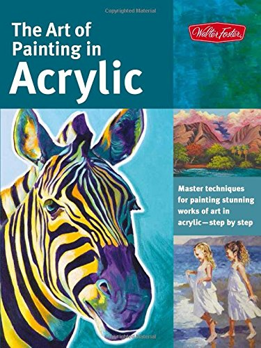 The Art of Painting in Acrylic: Master techniques for painting stunning works of art in acrylic-step by step (Collector's)