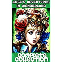 ALICE COMPLETE COLLECTION: Alice Through The Looking Glass + Alice's Adventures In Wonderland + The Hunting Of The Snark + Alice's Adventures Underground + Songs From Alice Through The Looking Glass