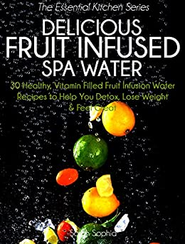 Delicious Fruit Infused Spa Water: 30 Healthy, Vitamin Filled Fruit Infusion Water Recipes to Help You Detox, Lose Weight and Feel Great (The Essential Kitchen Series Book 4) (English Edition) par [Sophia, Sarah]