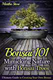 Bonsai 101: Mimicking Nature with Bonsai Trees: Ultimate Guide to Creating Your Own Bonsai (Bonsai for Beginners) (English Edition)