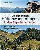 Die schönsten Hüttenwanderungen in den Bayerischen Alpen. 50 Touren für die ganze Familie.: Mit 50 Tourenkarten zum Download