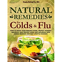 Natural Remedies For Colds And Flu: How To Boost Your Immune System, Protect Yourself Naturally and Prevent Colds and Influenza with Herbal Remedies and Easy Lifestyle Changes (English Edition)