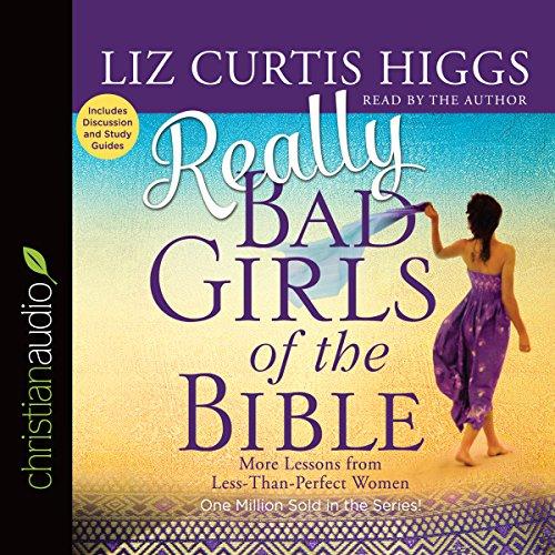Really Bad Girls of the Bible: More Lessons from Less-Than-Perfect Women - Liz Curtis Higgs - Unabridged