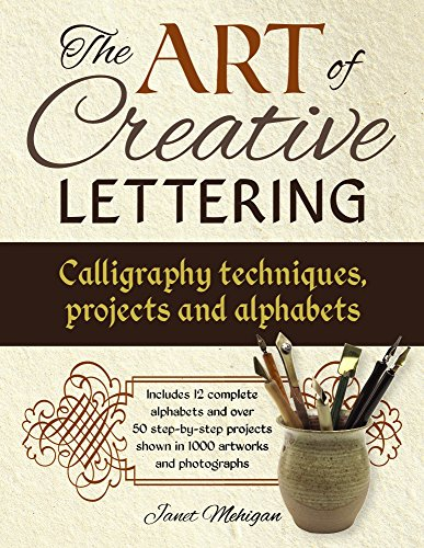 The Art of Creative Lettering: Calligraphy Techniques, Projects and Alphabets: Includes 12 Complete Alphabets and Over 50 Step-by-Step Projects Shown in 1000 Artworks and Photographs