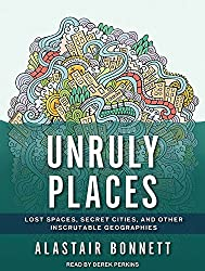 Unruly Places: Lost Spaces, Secret Cities, and Other Inscrutable Geographies by Alastair Bonnett (2014-09-30)