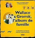 Wallace & Gromit, l'album de famille - L'animation en volume selon le studio Aardman de Peter Lord