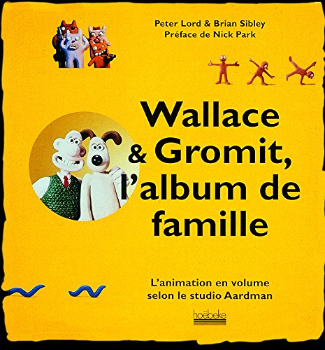 Wallace & Gromit, l'album de famille: L'animation en volume selon le studio Aardman par Peter Lord