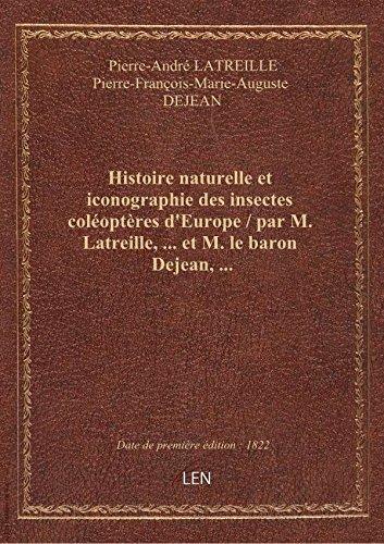 Histoire naturelle eticonographie desinsectescoloptres d'Europe / parM.Latreille,  etM. le