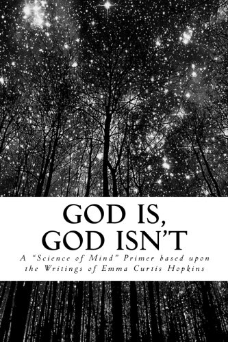 "God Is, God Isn't: A ""Science of Mind"" Primer Based upon the writings of Emma Curtis Hopkins"