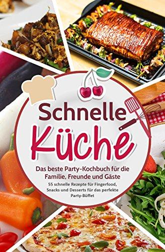 Schnelle Küche: Das beste Party-Kochbuch für die Familie, Freunde und Gäste  - 55 schnelle Rezepte für Fingerfood, Snacks und Desserts für das perfekte  ...