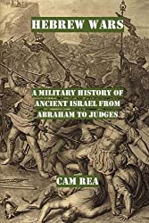 Hebrew Wars: A Military History of Ancient Israel from Abraham to Judges by Cam Rea (2015-07-27)