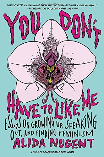 You Don't Have to Like Me: Essays on Growing Up, Speaking Out, and Finding Feminism by Alida Nugent (2015-10-20)