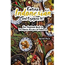 Eating Indonesian and Enjoying It!: Your Cookbook Guide to The Popular Recipes of Indonesia (English Edition)