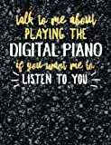 Funny Digital Piano Notebook Journal - Talk to Me About Playing the Digital Piano - 7.44x9.69 Composition Book College Ruled: Cute Gift for Digital ... Music Students Instrument Band Class Notepad