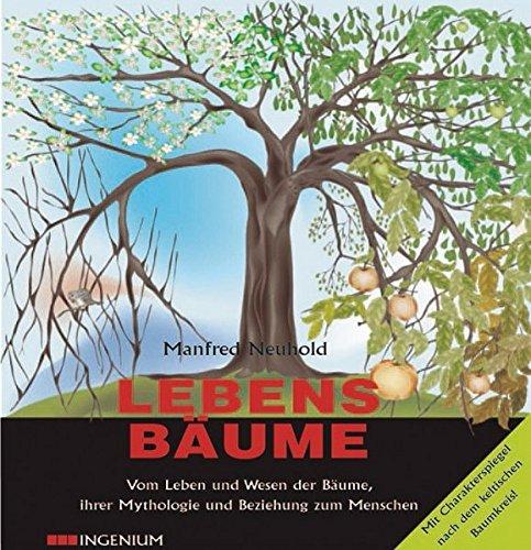 Lebensbäume: Vom Leben und Wesen der Bäume, ihrer Mythologie und Beziehung zum Menschen